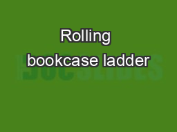 Rolling bookcase ladder PowerPoint Presentation, PPT - DocSlides