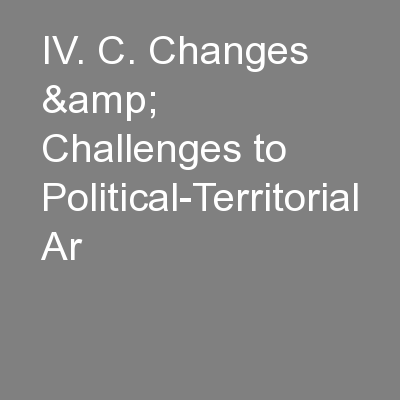 IV. C. Changes & Challenges to Political-Territorial Ar