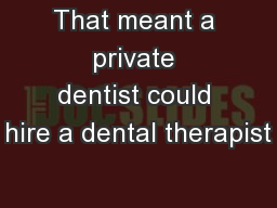 That meant a private dentist could hire a dental therapist