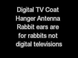 Digital TV Coat Hanger Antenna Rabbit ears are for rabbits not digital televisions