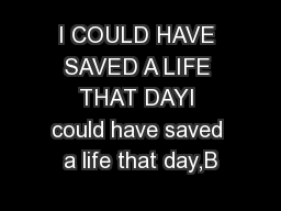 I COULD HAVE SAVED A LIFE THAT DAYI could have saved a life that day,B