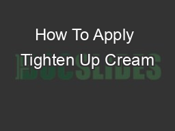 How To Apply Tighten Up Cream PowerPoint PPT Presentation