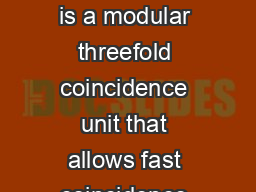 A Fast Coincidence The ORTEC Model A Fast Coincidence is a modular threefold coincidence unit that allows fast coincidence determination between any two or three input signals