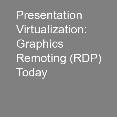Presentation Virtualization: Graphics Remoting (RDP) Today
