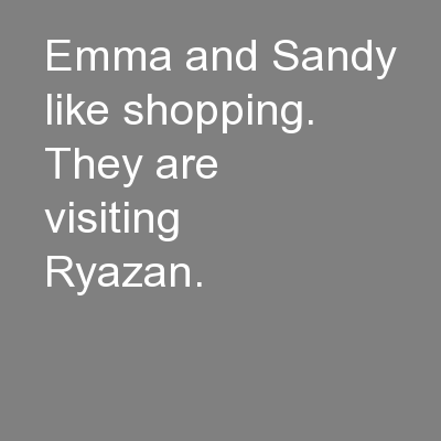 Emma and Sandy like shopping. They are visiting Ryazan.