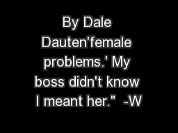 By Dale Dauten'female problems.' My boss didn't know I meant her.