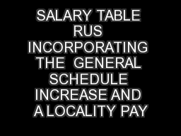 SALARY TABLE RUS INCORPORATING THE  GENERAL SCHEDULE INCREASE AND A LOCALITY PAY