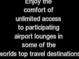 Enjoy the comfort of unlimited access to participating airport lounges in some of the worlds top travel destinations