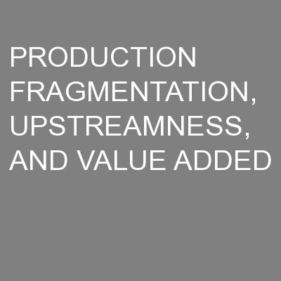 PRODUCTION FRAGMENTATION, UPSTREAMNESS, AND VALUE ADDED
