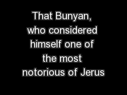 That Bunyan, who considered himself one of the most notorious of Jerus