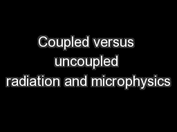 Coupled versus uncoupled radiation and microphysics