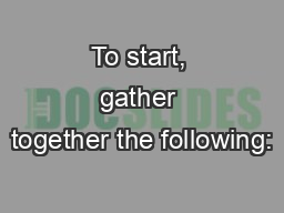 To start, gather together the following: PowerPoint PPT Presentation