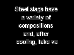 Steel slags have a variety of compositions and, after cooling, take va