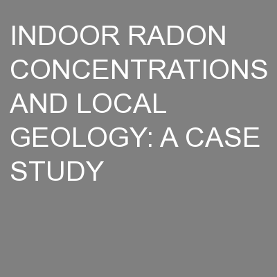 INDOOR RADON CONCENTRATIONS AND LOCAL GEOLOGY: A CASE STUDY PowerPoint PPT Presentation