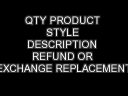 QTY PRODUCT STYLE DESCRIPTION REFUND OR EXCHANGE REPLACEMENT