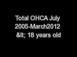 Total OHCA July 2005-March2012 < 18 years old PowerPoint PPT Presentation