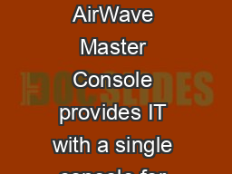 AirWave Master Console Aruba Data Sheet AIRW VE M STER CONSOLE AirWave Master Console provides IT with a single console for managing the entire wireless network no matter how large it grows