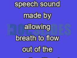 REVIEW OF VOWELS AND CONSONANTS Background Information A vowel is a speech sound made by allowing breath to flow out of the mouth without closing any part of the mouth or throat although the lips may