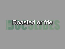 Roasted or frieࠌ