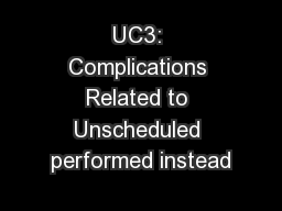 UC3: Complications Related to Unscheduled performed instead