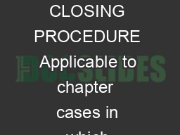 UNITED STATES BANKRUPTCY COURT FOR THE DISTRICT OF COLUMBIA CHAPTER  CLOSING PROCEDURE Applicable to chapter  cases in which substantial consummation has been completed SUMMARY This procedure outline