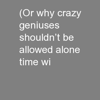 (Or why crazy geniuses shouldn't be allowed alone time wi