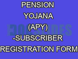 ATAL PENSION YOJANA (APY) -SUBSCRIBER REGISTRATION FORM PowerPoint PPT Presentation