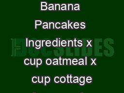 Cottage Cheese Banana Pancakes Ingredients x  cup oatmeal x  cup cottage cheese x  tsp