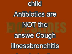 Cough illness in the wellappearing child Antibiotics are NOT the answe Cough illnessbronchitis is principally caused by viral pathogens