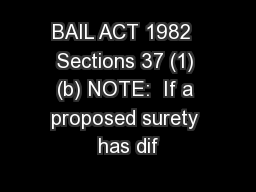 BAIL ACT 1982  Sections 37 (1) (b) NOTE:  If a proposed surety has dif