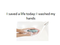 I saved a life today: I washed my hands