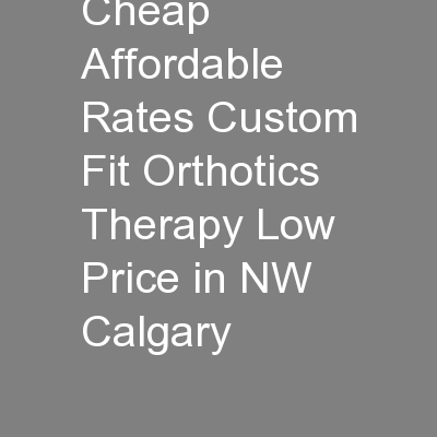 Looking for Cheap Affordable Rates Custom Fit Orthotics Therapy Low Price in NW Calgary