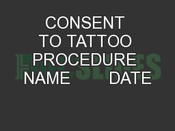 CONSENT TO TATTOO PROCEDURE NAME        DATE