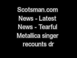 Scotsman.com News - Latest News - Tearful Metallica singer recounts dr
