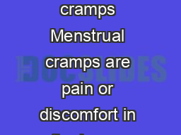 Dysmenorrhea Menstrual Cramps What are menstrual cramps Menstrual cramps are pain or discomfort in the lo wer abdomen just before or during a menstrual period