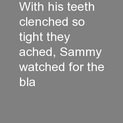 With his teeth clenched so tight they ached, Sammy watched for the bla