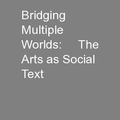 Bridging Multiple Worlds:     The Arts as Social Text