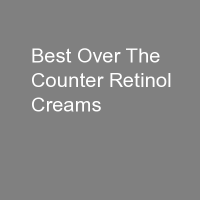 Best Over The Counter Retinol Creams PowerPoint PPT Presentation