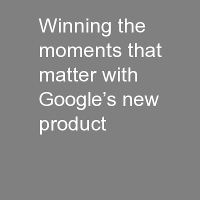 Winning the moments that matter with Google's new product