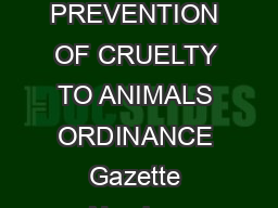 Cap   PREVENTION OF CRUELTY TO ANIMALS ORDINANCE Chapter  PREVENTION OF CRUELTY TO ANIMALS ORDINANCE Gazette Number Version Date Long title  To prohibit and punish cruelty to animals