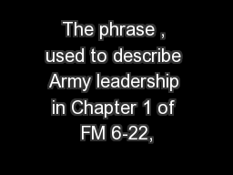 The phrase , used to describe Army leadership in Chapter 1 of FM 6-22,