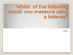 Which of the following would you measure using a balance?