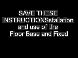 SAVE THESE INSTRUCTIONSstallation and use of the Floor Base and Fixed