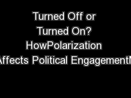 Turned Off or Turned On? HowPolarization Affects Political EngagementM PowerPoint PPT Presentation