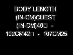 "BODY LENGTH (IN-CM)CHEST (IN-CM)40""  -  102CM42""  -  107CM25"