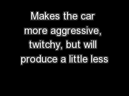 Makes the car more aggressive, twitchy, but will produce a little less