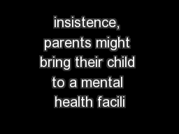 insistence, parents might bring their child to a mental health facili