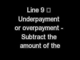 Line 9 – Underpayment or overpayment - Subtract the amount of the PowerPoint PPT Presentation