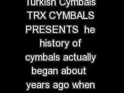 Cymbalism A Guide to the History Selection and Care of Turkish Cymbals TRX CYMBALS PRESENTS  he history of cymbals actually began about  years ago when metalworkers in Mesopotamia the cradle of early