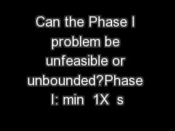 Can the Phase I problem be unfeasible or unbounded?Phase I: min  1X  s PowerPoint PPT Presentation